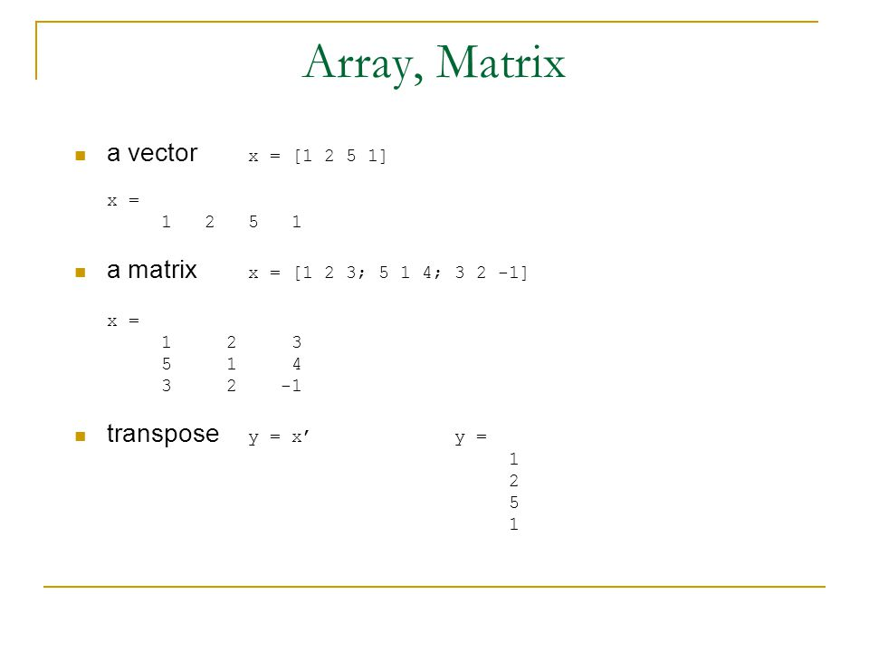 Array, Matrix a vector x = [ ] x = a matrix x = [1 2 3; 5 1 4; ] x = transpose y = x' y =