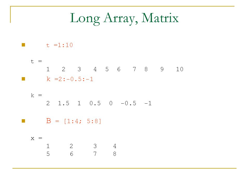 Long Array, Matrix t =1:10 t = k =2:-0.5:-1 k = B = [1:4; 5:8] x =