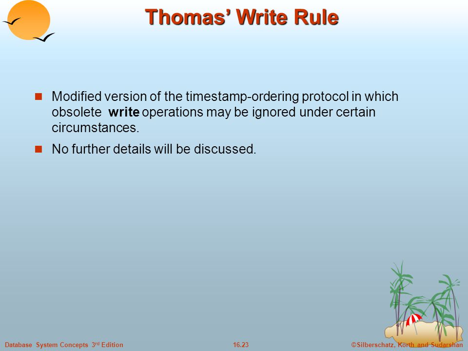 ©Silberschatz, Korth and Sudarshan16.23Database System Concepts 3 rd Edition Thomas' Write Rule Modified version of the timestamp-ordering protocol in which obsolete write operations may be ignored under certain circumstances.