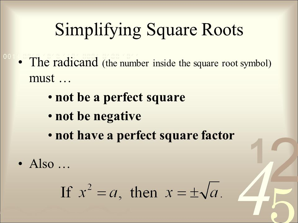 Simplifying Square Roots The radicand (the number inside the square root symbol) must … not be a perfect square not be negative not have a perfect square factor Also …