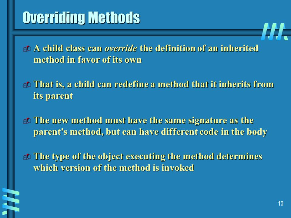 10 Overriding Methods  A child class can override the definition of an inherited method in favor of its own  That is, a child can redefine a method that it inherits from its parent  The new method must have the same signature as the parent s method, but can have different code in the body  The type of the object executing the method determines which version of the method is invoked