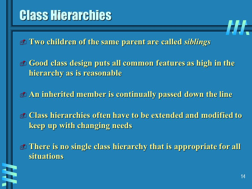 14 Class Hierarchies  Two children of the same parent are called siblings  Good class design puts all common features as high in the hierarchy as is reasonable  An inherited member is continually passed down the line  Class hierarchies often have to be extended and modified to keep up with changing needs  There is no single class hierarchy that is appropriate for all situations