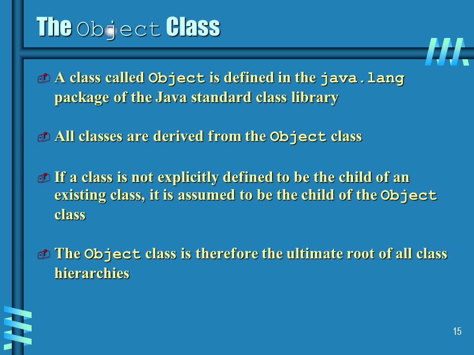 15 The Object Class  A class called Object is defined in the java.lang package of the Java standard class library  All classes are derived from the Object class  If a class is not explicitly defined to be the child of an existing class, it is assumed to be the child of the Object class  The Object class is therefore the ultimate root of all class hierarchies