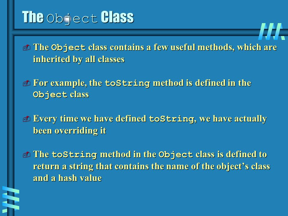 The Object Class  The Object class contains a few useful methods, which are inherited by all classes  For example, the toString method is defined in the Object class  Every time we have defined toString, we have actually been overriding it  The toString method in the Object class is defined to return a string that contains the name of the object's class and a hash value