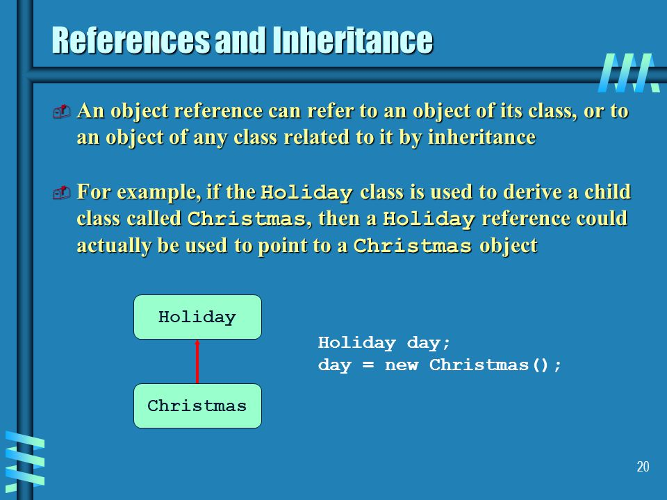 20 References and Inheritance  An object reference can refer to an object of its class, or to an object of any class related to it by inheritance  For example, if the Holiday class is used to derive a child class called Christmas, then a Holiday reference could actually be used to point to a Christmas object Holiday Christmas Holiday day; day = new Christmas();