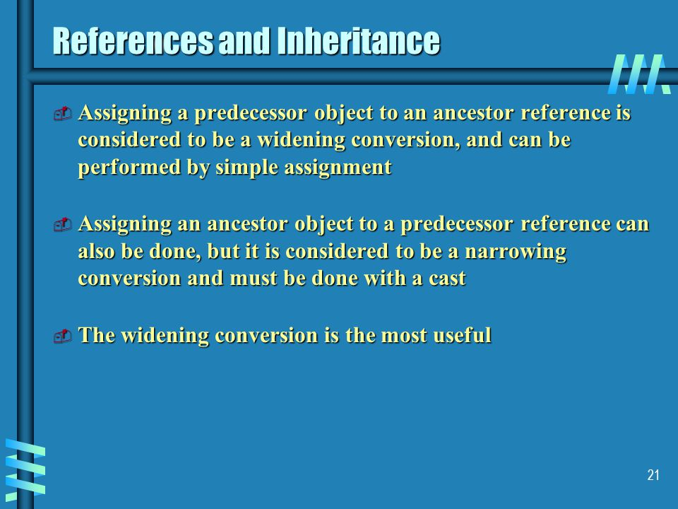 21 References and Inheritance  Assigning a predecessor object to an ancestor reference is considered to be a widening conversion, and can be performed by simple assignment  Assigning an ancestor object to a predecessor reference can also be done, but it is considered to be a narrowing conversion and must be done with a cast  The widening conversion is the most useful