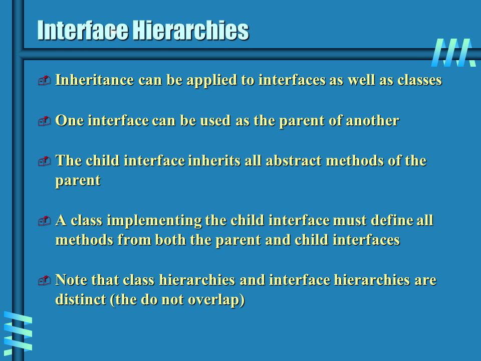 Interface Hierarchies  Inheritance can be applied to interfaces as well as classes  One interface can be used as the parent of another  The child interface inherits all abstract methods of the parent  A class implementing the child interface must define all methods from both the parent and child interfaces  Note that class hierarchies and interface hierarchies are distinct (the do not overlap)