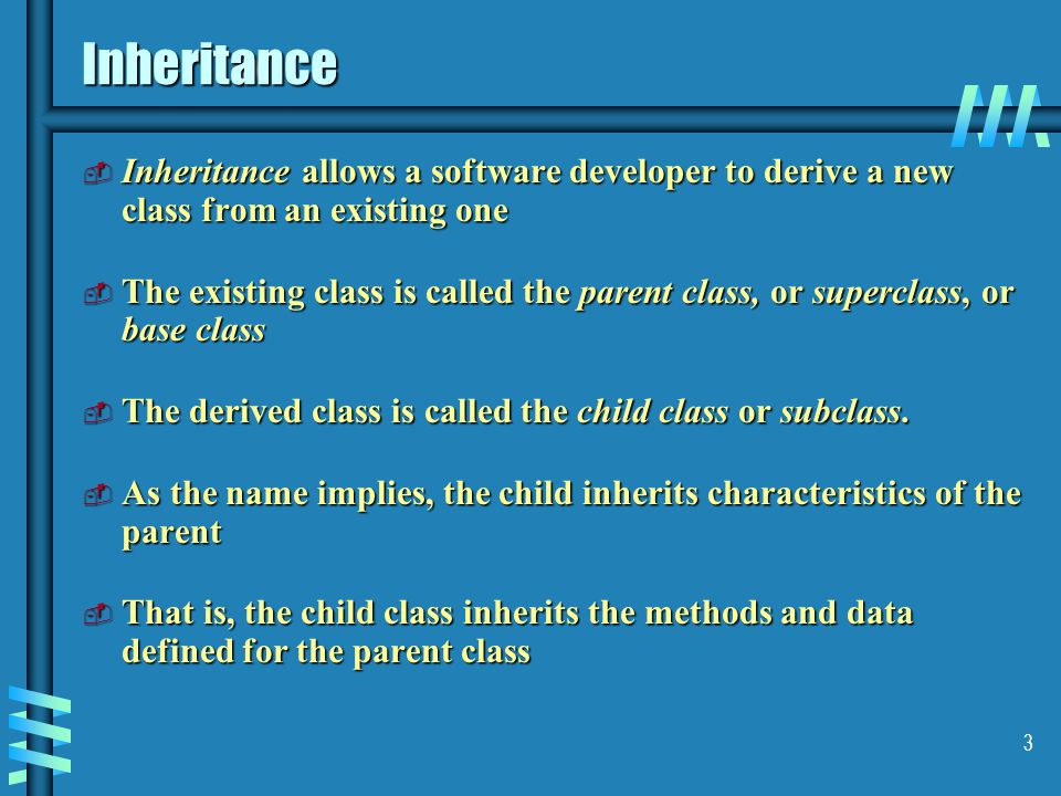 3 Inheritance  Inheritance allows a software developer to derive a new class from an existing one  The existing class is called the parent class, or superclass, or base class  The derived class is called the child class or subclass.