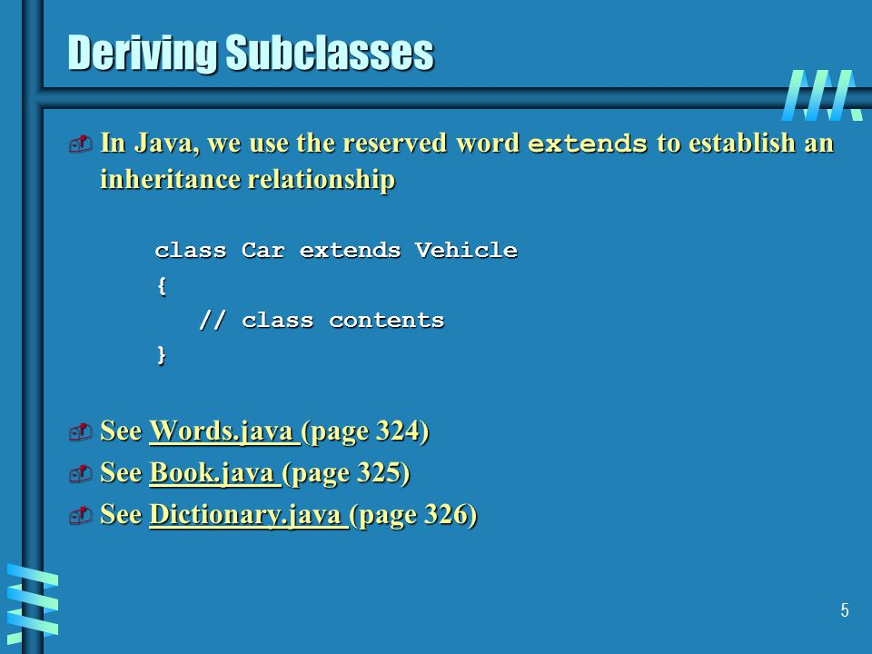5 Deriving Subclasses  In Java, we use the reserved word extends to establish an inheritance relationship class Car extends Vehicle { // class contents // class contents}  See Words.java (page 324) Words.java  See Book.java (page 325) Book.java  See Dictionary.java (page 326) Dictionary.java