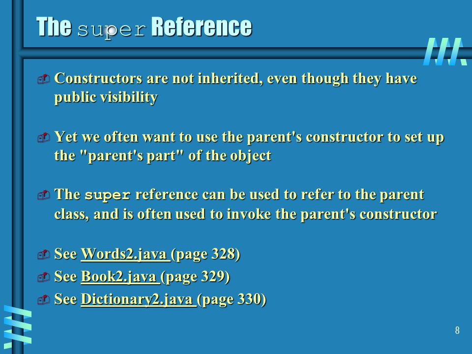 8 The super Reference  Constructors are not inherited, even though they have public visibility  Yet we often want to use the parent s constructor to set up the parent s part of the object  The super reference can be used to refer to the parent class, and is often used to invoke the parent s constructor  See Words2.java (page 328) Words2.java  See Book2.java (page 329) Book2.java  See Dictionary2.java (page 330) Dictionary2.java