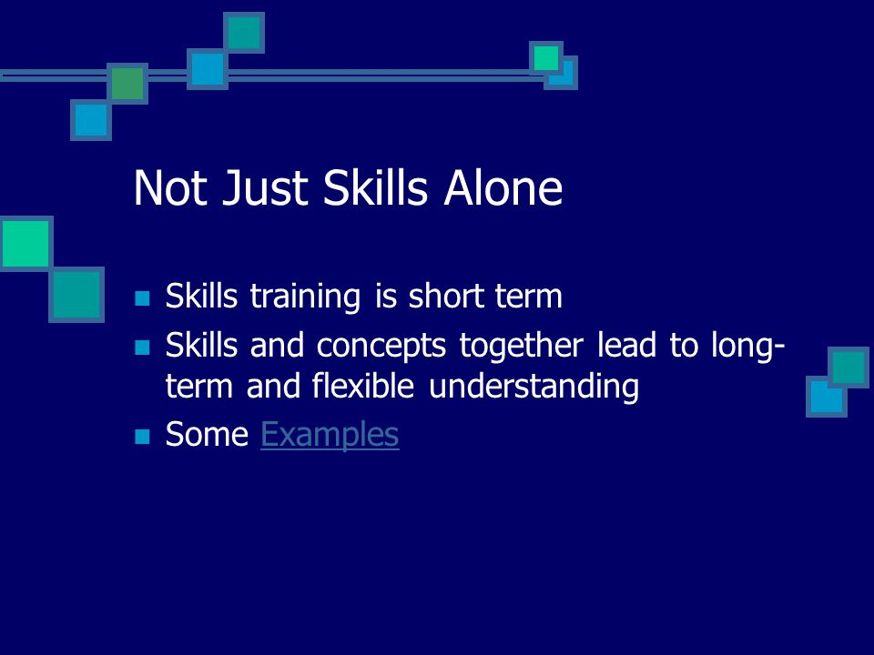 Not Just Skills Alone Skills training is short term Skills and concepts together lead to long- term and flexible understanding Some ExamplesExamples