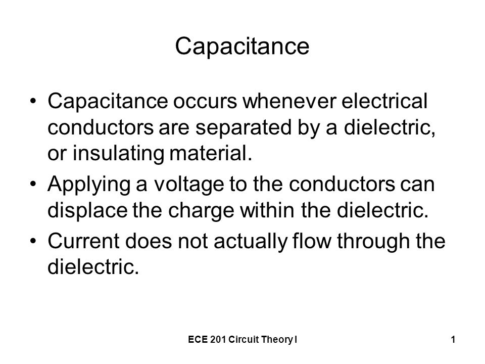 ECE 201 Circuit Theory I1 Capacitance Capacitance occurs whenever electrical conductors are separated by a dielectric, or insulating material.