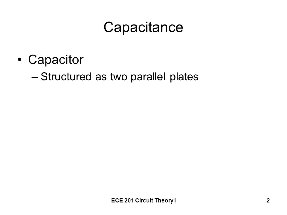 ECE 201 Circuit Theory I2 Capacitance Capacitor –Structured as two parallel plates