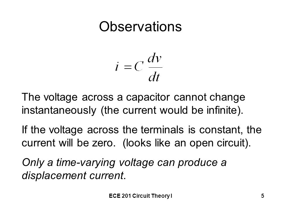 ECE 201 Circuit Theory I5 Observations The voltage across a capacitor cannot change instantaneously (the current would be infinite).