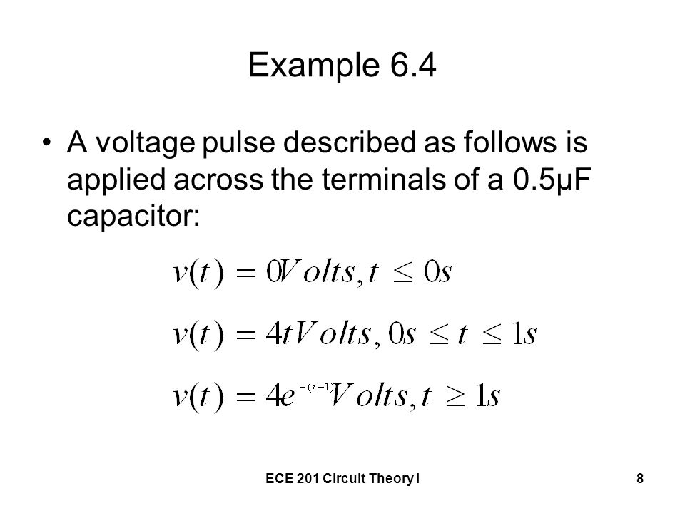 ECE 201 Circuit Theory I8 Example 6.4 A voltage pulse described as follows is applied across the terminals of a 0.5μF capacitor: