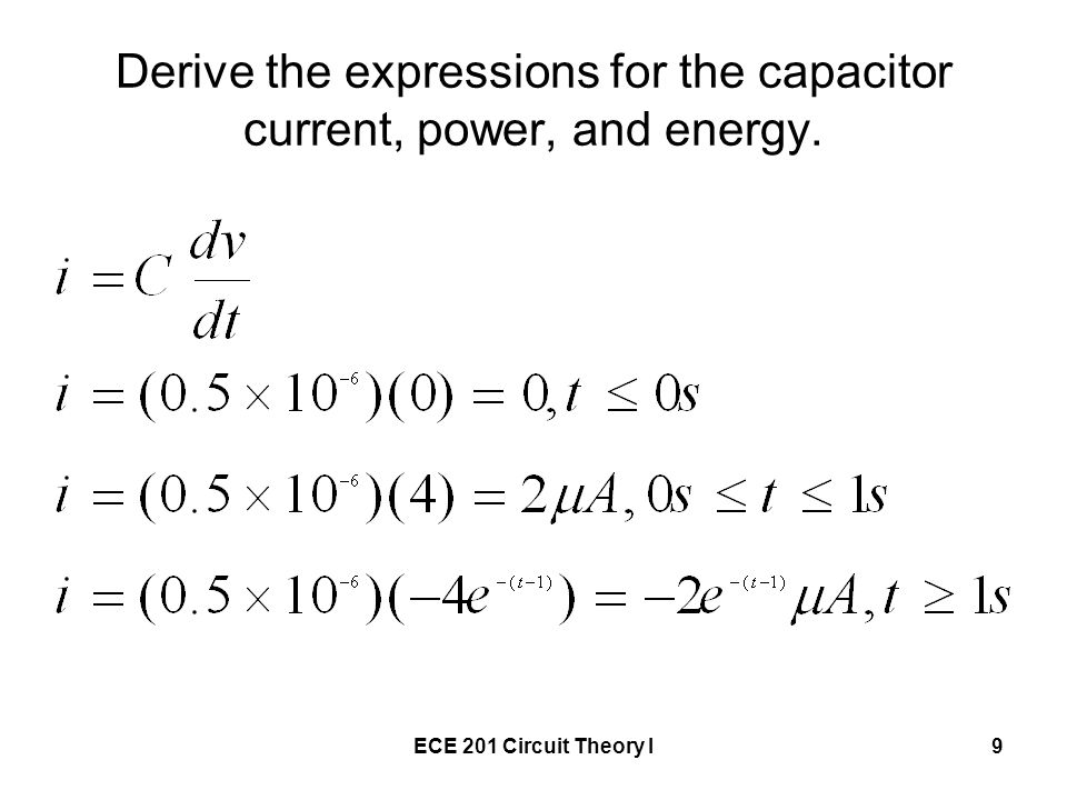 ECE 201 Circuit Theory I9 Derive the expressions for the capacitor current, power, and energy.