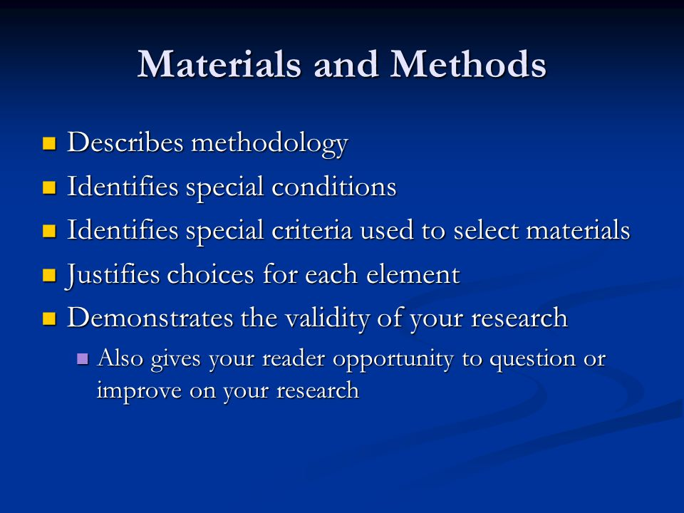 Materials and Methods Describes methodology Describes methodology Identifies special conditions Identifies special conditions Identifies special criteria used to select materials Identifies special criteria used to select materials Justifies choices for each element Justifies choices for each element Demonstrates the validity of your research Demonstrates the validity of your research Also gives your reader opportunity to question or improve on your research Also gives your reader opportunity to question or improve on your research