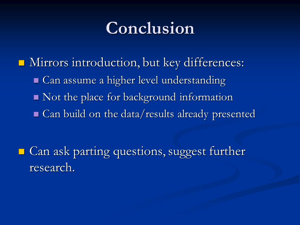 Conclusion Mirrors introduction, but key differences: Mirrors introduction, but key differences: Can assume a higher level understanding Can assume a higher level understanding Not the place for background information Not the place for background information Can build on the data/results already presented Can build on the data/results already presented Can ask parting questions, suggest further research.