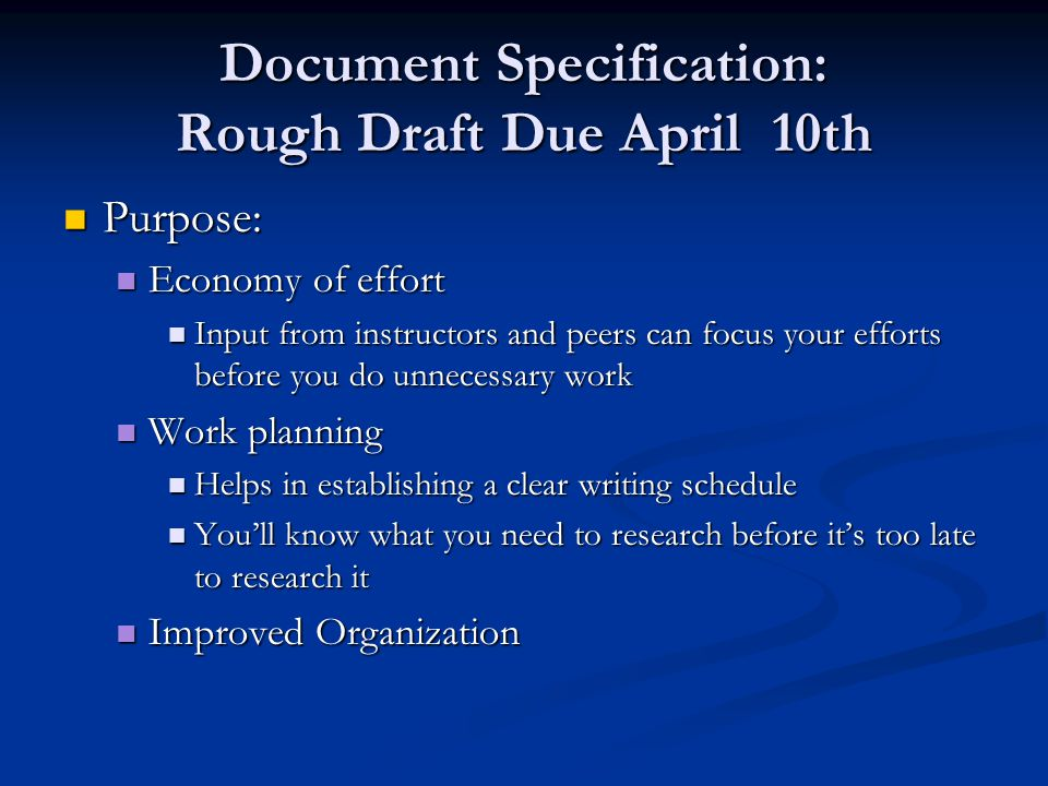 Document Specification: Rough Draft Due April 10th Purpose: Purpose: Economy of effort Economy of effort Input from instructors and peers can focus your efforts before you do unnecessary work Input from instructors and peers can focus your efforts before you do unnecessary work Work planning Work planning Helps in establishing a clear writing schedule Helps in establishing a clear writing schedule You'll know what you need to research before it's too late to research it You'll know what you need to research before it's too late to research it Improved Organization Improved Organization