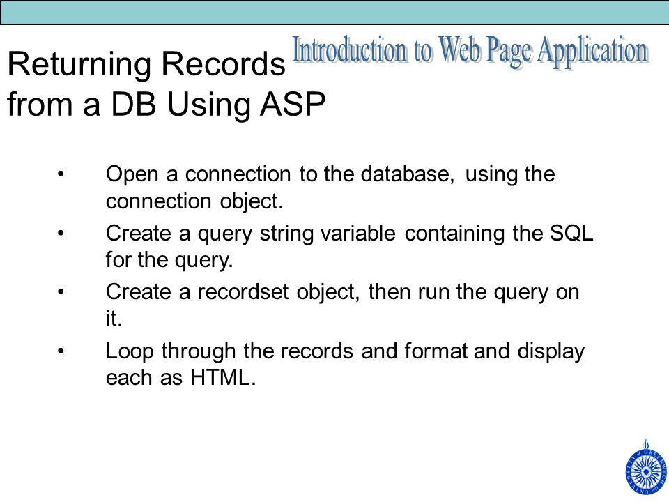 Returning Records from a DB Using ASP Open a connection to the database, using the connection object.