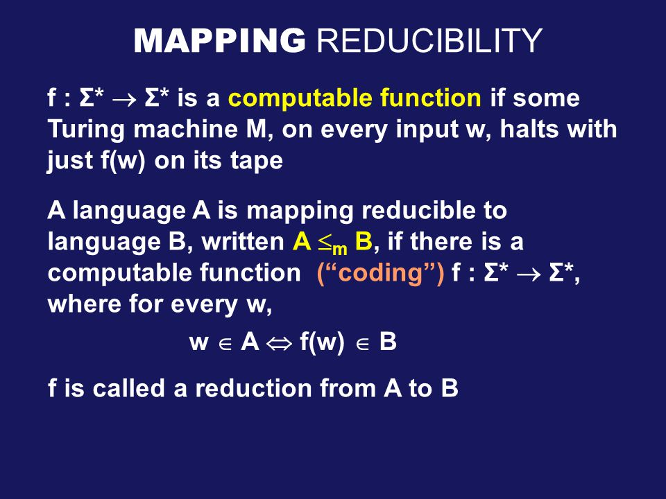 MAPPING REDUCIBILITY f : Σ*  Σ* is a computable function if some Turing machine M, on every input w, halts with just f(w) on its tape A language A is mapping reducible to language B, written A  m B, if there is a computable function ( coding ) f : Σ*  Σ*, where for every w, w  A  f(w)  B f is called a reduction from A to B