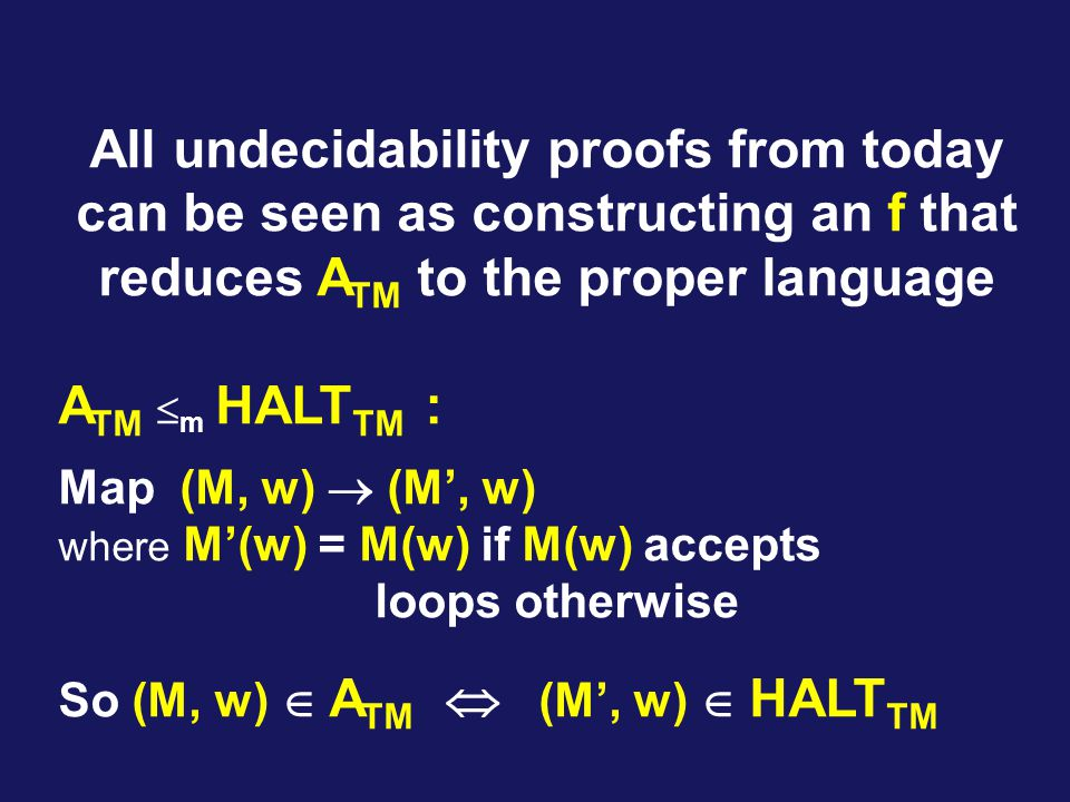 All undecidability proofs from today can be seen as constructing an f that reduces A TM to the proper language A TM  m HALT TM : Map (M, w)  (M', w) where M'(w) = M(w) if M(w) accepts loops otherwise So (M, w)  A TM  (M', w)  HALT TM