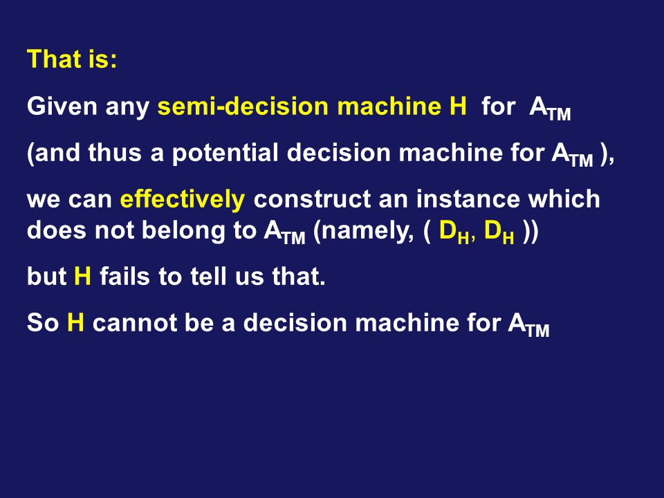 That is: Given any semi-decision machine H for A TM (and thus a potential decision machine for A TM ), we can effectively construct an instance which does not belong to A TM (namely, ( D H, D H )) but H fails to tell us that.