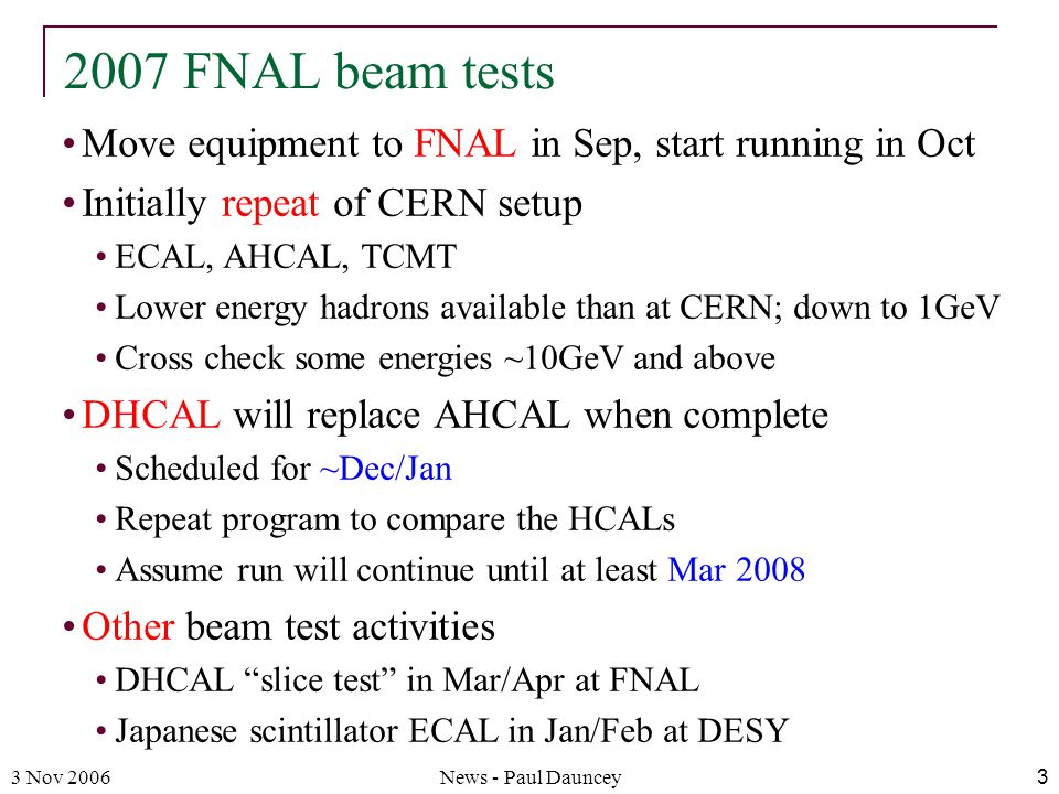 3 Nov 2006News - Paul Dauncey3 Move equipment to FNAL in Sep, start running in Oct Initially repeat of CERN setup ECAL, AHCAL, TCMT Lower energy hadrons available than at CERN; down to 1GeV Cross check some energies ~10GeV and above DHCAL will replace AHCAL when complete Scheduled for ~Dec/Jan Repeat program to compare the HCALs Assume run will continue until at least Mar 2008 Other beam test activities DHCAL slice test in Mar/Apr at FNAL Japanese scintillator ECAL in Jan/Feb at DESY 2007 FNAL beam tests