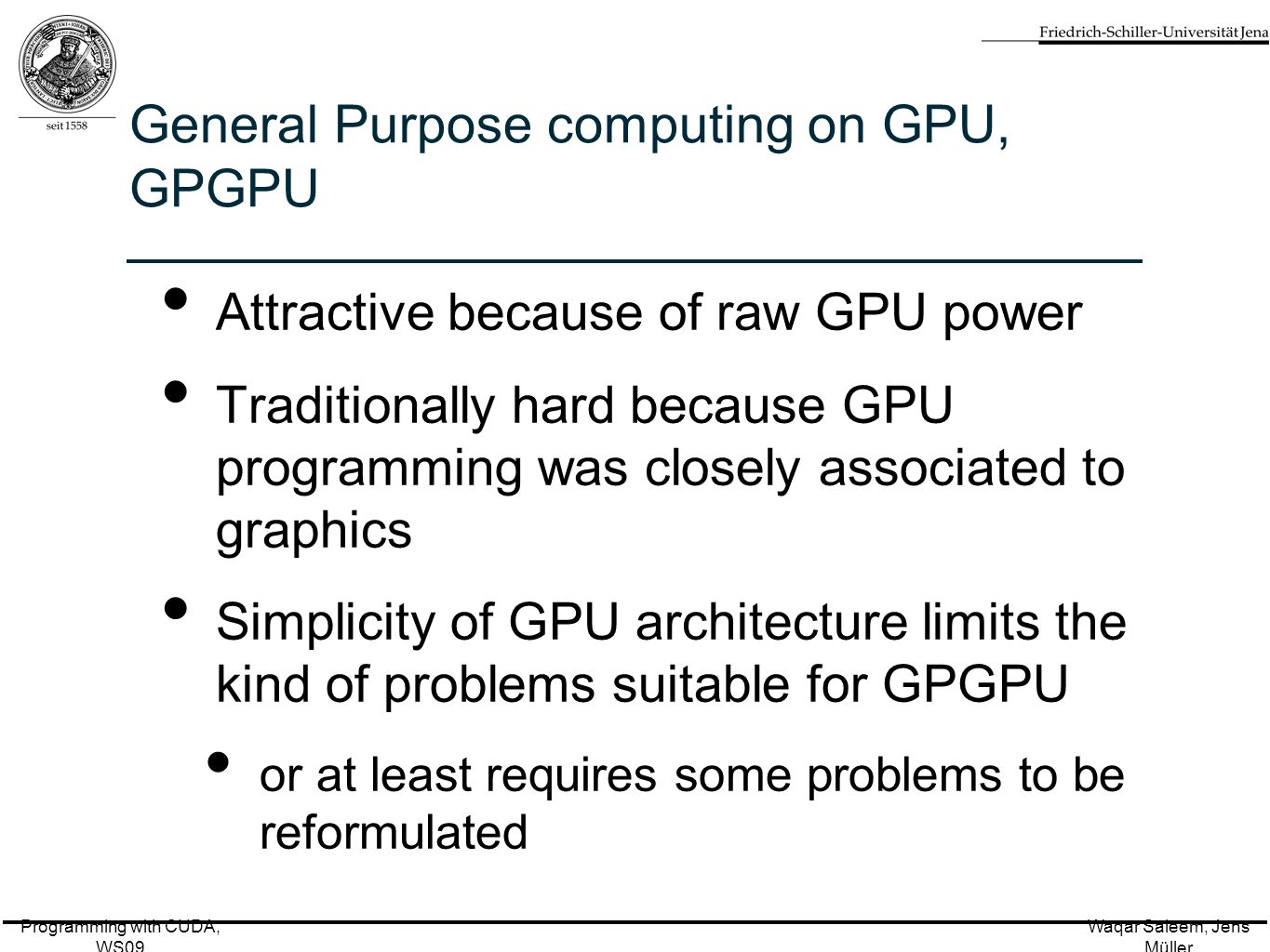 Programming with CUDA, WS09 Waqar Saleem, Jens Müller General Purpose computing on GPU, GPGPU Attractive because of raw GPU power Traditionally hard because GPU programming was closely associated to graphics Simplicity of GPU architecture limits the kind of problems suitable for GPGPU or at least requires some problems to be reformulated