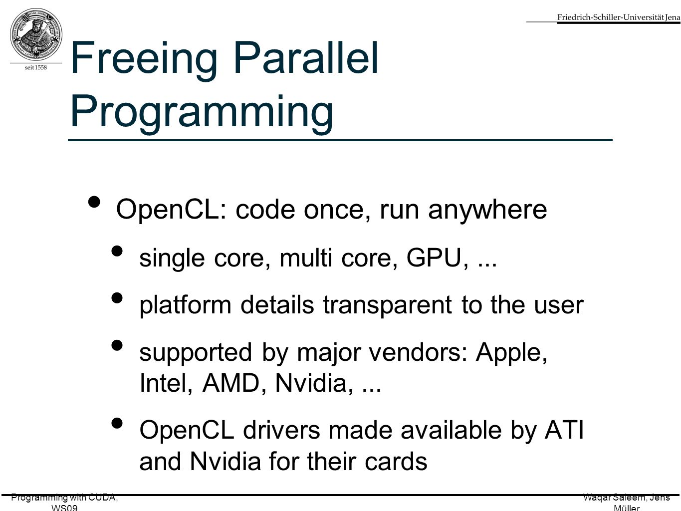 Programming with CUDA, WS09 Waqar Saleem, Jens Müller Freeing Parallel Programming OpenCL: code once, run anywhere single core, multi core, GPU,...