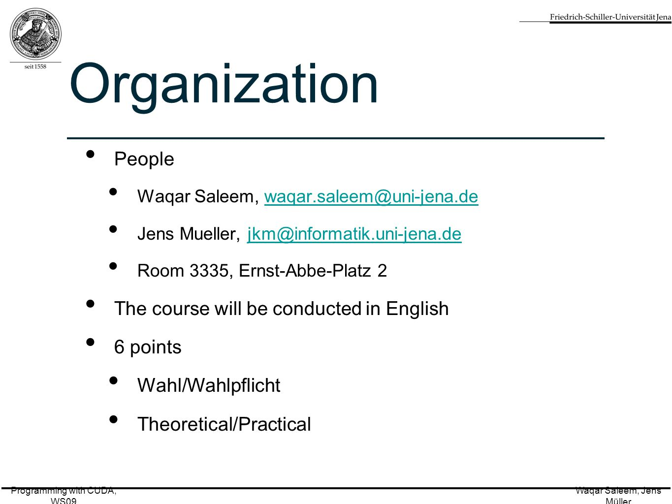 Programming with CUDA, WS09 Waqar Saleem, Jens Müller Organization People Waqar Saleem, Jens Mueller, Room 3335, Ernst-Abbe-Platz 2 The course will be conducted in English 6 points Wahl/Wahlpflicht Theoretical/Practical