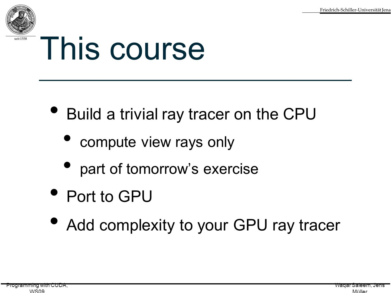 Programming with CUDA, WS09 Waqar Saleem, Jens Müller This course Build a trivial ray tracer on the CPU compute view rays only part of tomorrow's exercise Port to GPU Add complexity to your GPU ray tracer