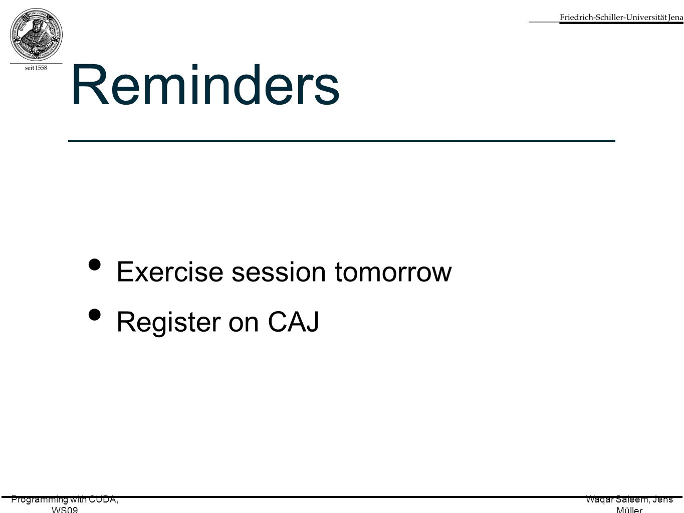 Programming with CUDA, WS09 Waqar Saleem, Jens Müller Reminders Exercise session tomorrow Register on CAJ