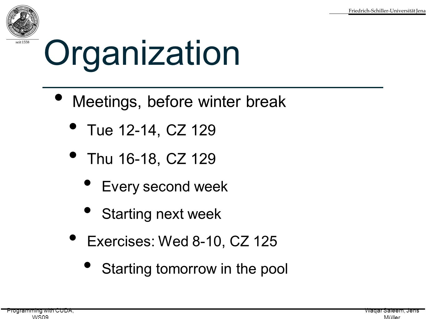 Programming with CUDA, WS09 Waqar Saleem, Jens Müller Organization Meetings, before winter break Tue 12-14, CZ 129 Thu 16-18, CZ 129 Every second week Starting next week Exercises: Wed 8-10, CZ 125 Starting tomorrow in the pool