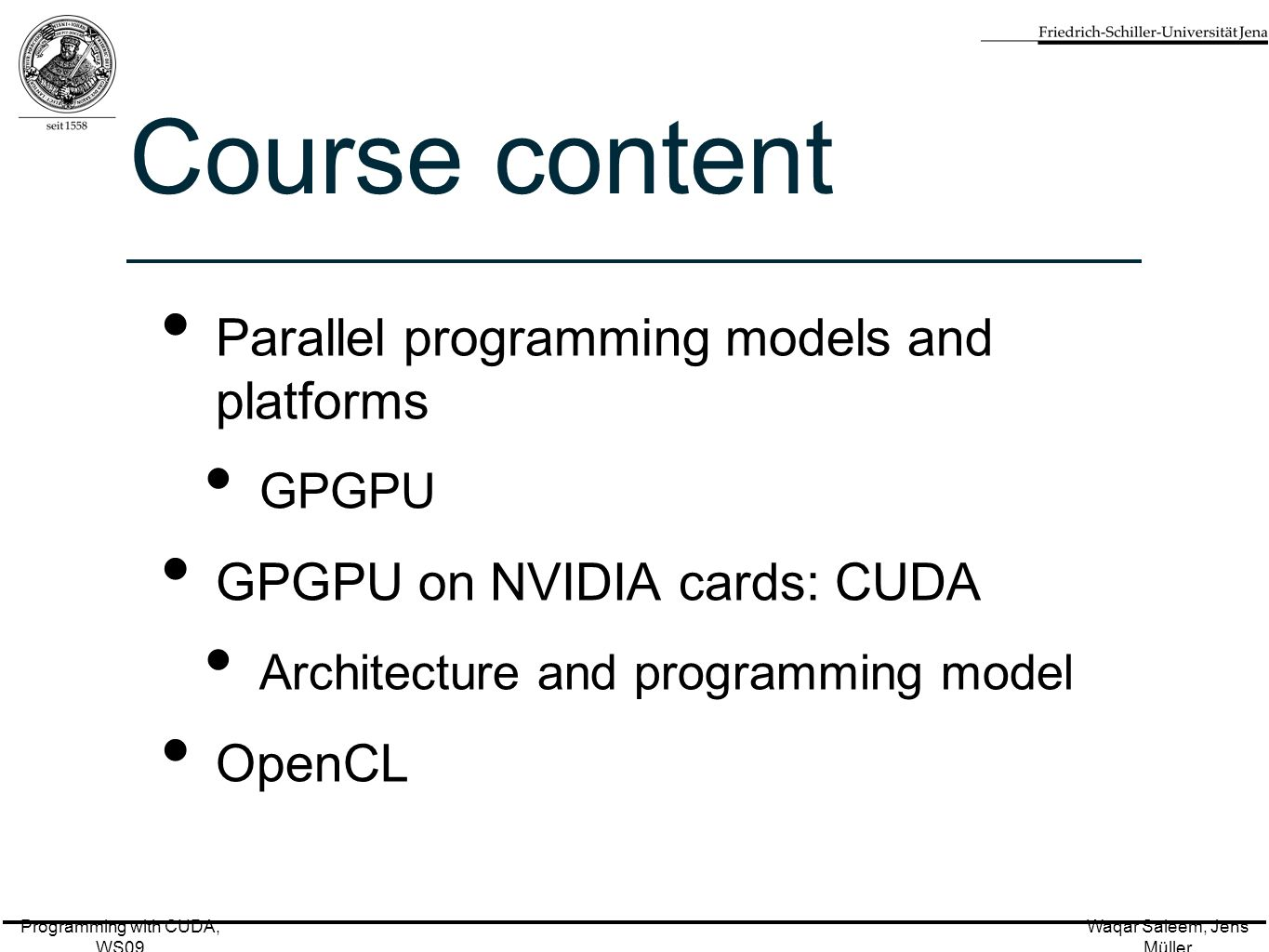 Programming with CUDA, WS09 Waqar Saleem, Jens Müller Course content Parallel programming models and platforms GPGPU GPGPU on NVIDIA cards: CUDA Architecture and programming model OpenCL