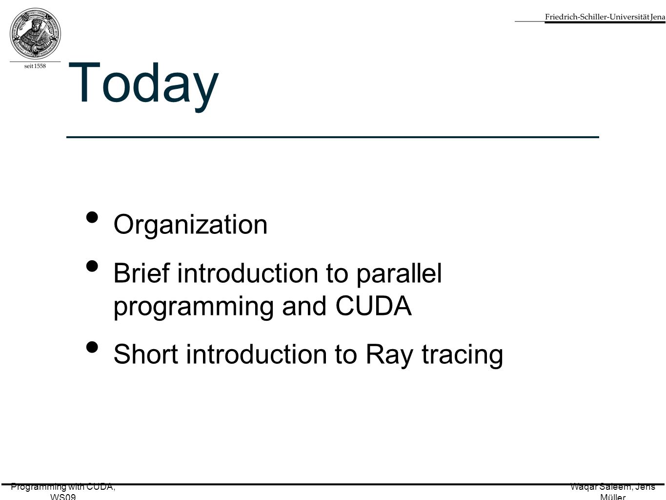 Programming with CUDA, WS09 Waqar Saleem, Jens Müller Today Organization Brief introduction to parallel programming and CUDA Short introduction to Ray tracing