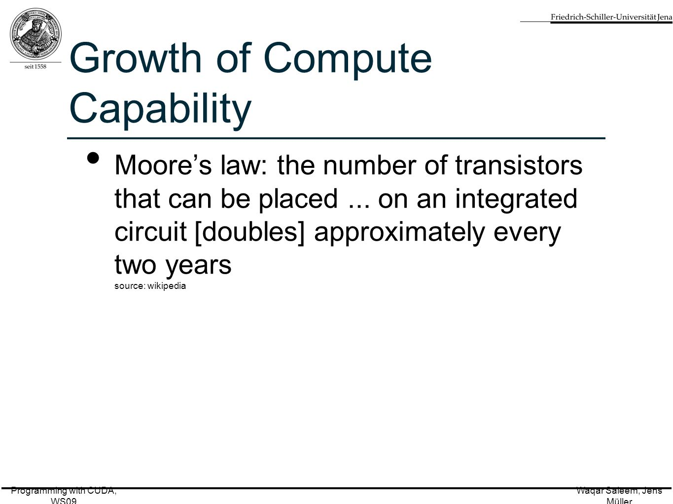 Programming with CUDA, WS09 Waqar Saleem, Jens Müller Growth of Compute Capability Moore's law: the number of transistors that can be placed...