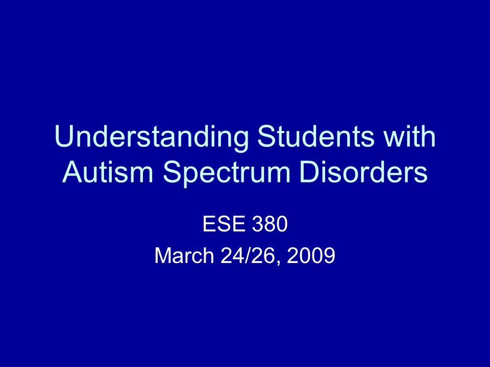 Understanding Students with Autism Spectrum Disorders ESE 380 March 24/26, 2009