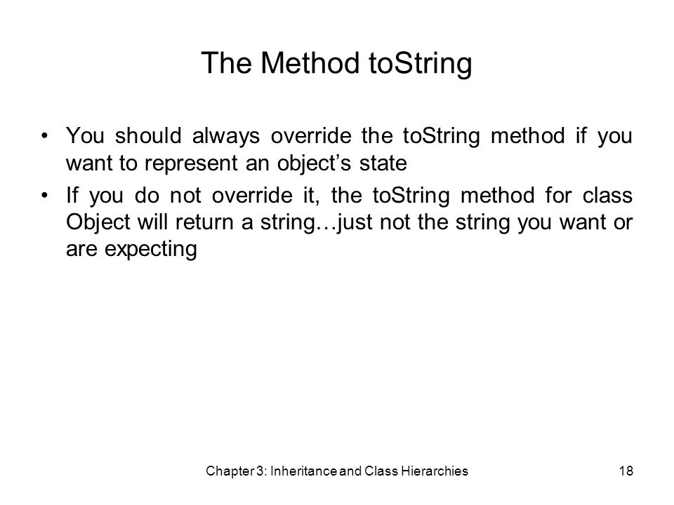 Chapter 3: Inheritance and Class Hierarchies18 The Method toString You should always override the toString method if you want to represent an object's state If you do not override it, the toString method for class Object will return a string…just not the string you want or are expecting
