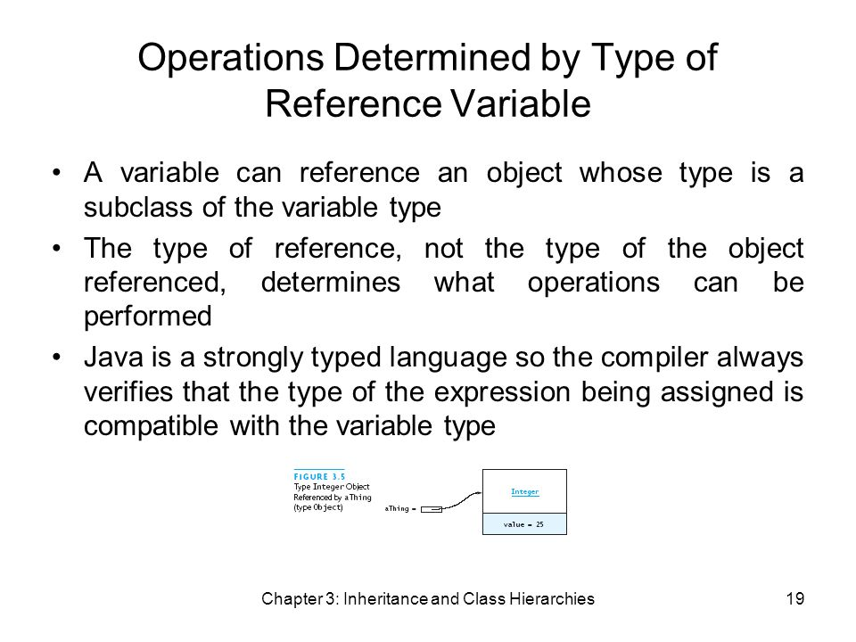 Chapter 3: Inheritance and Class Hierarchies19 Operations Determined by Type of Reference Variable A variable can reference an object whose type is a subclass of the variable type The type of reference, not the type of the object referenced, determines what operations can be performed Java is a strongly typed language so the compiler always verifies that the type of the expression being assigned is compatible with the variable type