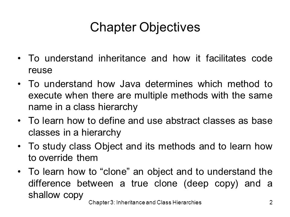 Chapter 3: Inheritance and Class Hierarchies2 Chapter Objectives To understand inheritance and how it facilitates code reuse To understand how Java determines which method to execute when there are multiple methods with the same name in a class hierarchy To learn how to define and use abstract classes as base classes in a hierarchy To study class Object and its methods and to learn how to override them To learn how to clone an object and to understand the difference between a true clone (deep copy) and a shallow copy