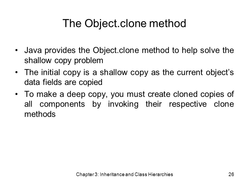 Chapter 3: Inheritance and Class Hierarchies26 The Object.clone method Java provides the Object.clone method to help solve the shallow copy problem The initial copy is a shallow copy as the current object's data fields are copied To make a deep copy, you must create cloned copies of all components by invoking their respective clone methods