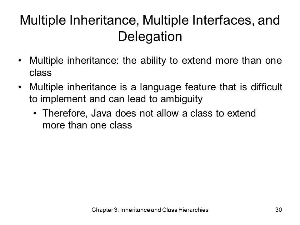 Chapter 3: Inheritance and Class Hierarchies30 Multiple Inheritance, Multiple Interfaces, and Delegation Multiple inheritance: the ability to extend more than one class Multiple inheritance is a language feature that is difficult to implement and can lead to ambiguity Therefore, Java does not allow a class to extend more than one class