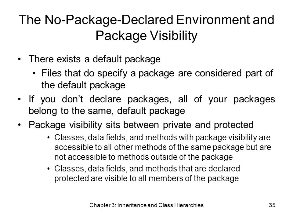 Chapter 3: Inheritance and Class Hierarchies35 The No-Package-Declared Environment and Package Visibility There exists a default package Files that do specify a package are considered part of the default package If you don't declare packages, all of your packages belong to the same, default package Package visibility sits between private and protected Classes, data fields, and methods with package visibility are accessible to all other methods of the same package but are not accessible to methods outside of the package Classes, data fields, and methods that are declared protected are visible to all members of the package