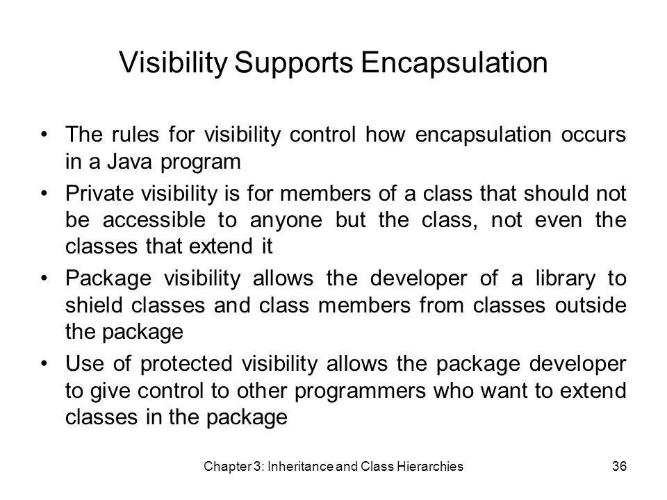 Chapter 3: Inheritance and Class Hierarchies36 Visibility Supports Encapsulation The rules for visibility control how encapsulation occurs in a Java program Private visibility is for members of a class that should not be accessible to anyone but the class, not even the classes that extend it Package visibility allows the developer of a library to shield classes and class members from classes outside the package Use of protected visibility allows the package developer to give control to other programmers who want to extend classes in the package