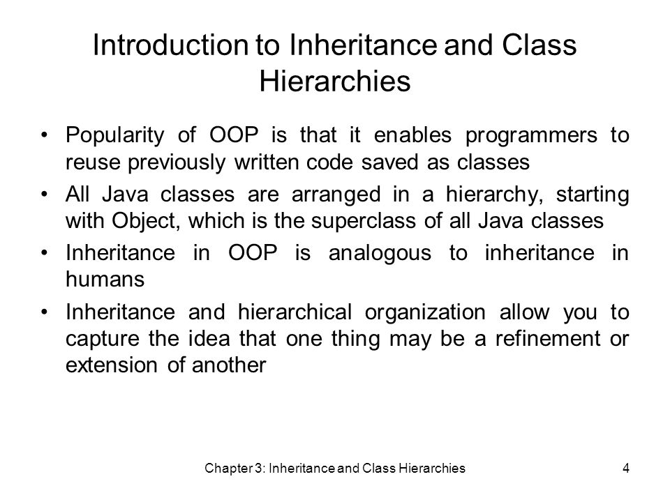 Chapter 3: Inheritance and Class Hierarchies4 Introduction to Inheritance and Class Hierarchies Popularity of OOP is that it enables programmers to reuse previously written code saved as classes All Java classes are arranged in a hierarchy, starting with Object, which is the superclass of all Java classes Inheritance in OOP is analogous to inheritance in humans Inheritance and hierarchical organization allow you to capture the idea that one thing may be a refinement or extension of another