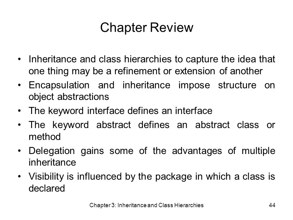 Chapter 3: Inheritance and Class Hierarchies44 Chapter Review Inheritance and class hierarchies to capture the idea that one thing may be a refinement or extension of another Encapsulation and inheritance impose structure on object abstractions The keyword interface defines an interface The keyword abstract defines an abstract class or method Delegation gains some of the advantages of multiple inheritance Visibility is influenced by the package in which a class is declared