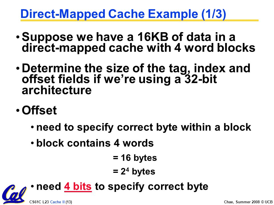 CS61C L23 Cache II (13) Chae, Summer 2008 © UCB Direct-Mapped Cache Example (1/3) Suppose we have a 16KB of data in a direct-mapped cache with 4 word blocks Determine the size of the tag, index and offset fields if we're using a 32-bit architecture Offset need to specify correct byte within a block block contains 4 words = 16 bytes = 2 4 bytes need 4 bits to specify correct byte