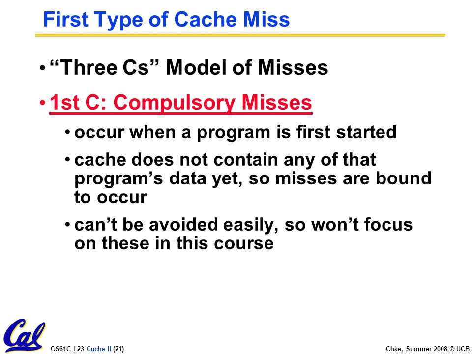 CS61C L23 Cache II (21) Chae, Summer 2008 © UCB First Type of Cache Miss Three Cs Model of Misses 1st C: Compulsory Misses occur when a program is first started cache does not contain any of that program's data yet, so misses are bound to occur can't be avoided easily, so won't focus on these in this course