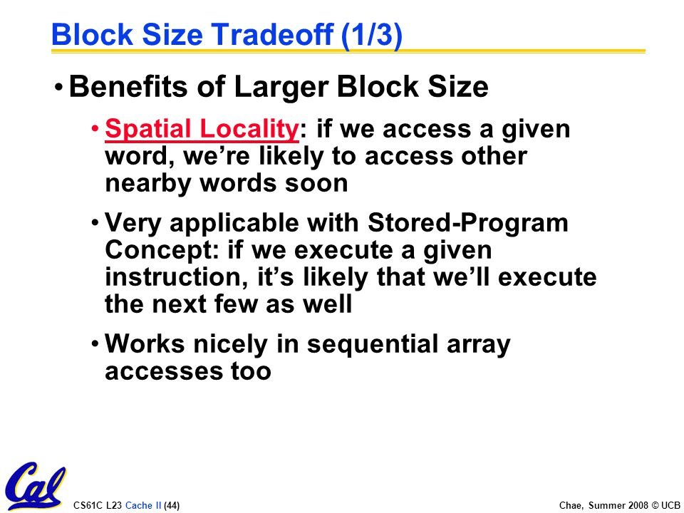 CS61C L23 Cache II (44) Chae, Summer 2008 © UCB Block Size Tradeoff (1/3) Benefits of Larger Block Size Spatial Locality: if we access a given word, we're likely to access other nearby words soon Very applicable with Stored-Program Concept: if we execute a given instruction, it's likely that we'll execute the next few as well Works nicely in sequential array accesses too